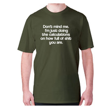 Load image into Gallery viewer, Don't mind me. I'm just doing the calculations on how full of shit you are - men's premium t-shirt - Military Green / S - Graphic Gear