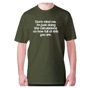 Don't mind me. I'm just doing the calculations on how full of shit you are - men's premium t-shirt - Military Green / S - Graphic Gear