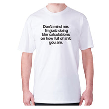 Load image into Gallery viewer, Don't mind me. I'm just doing the calculations on how full of shit you are - men's premium t-shirt - White / S - Graphic Gear