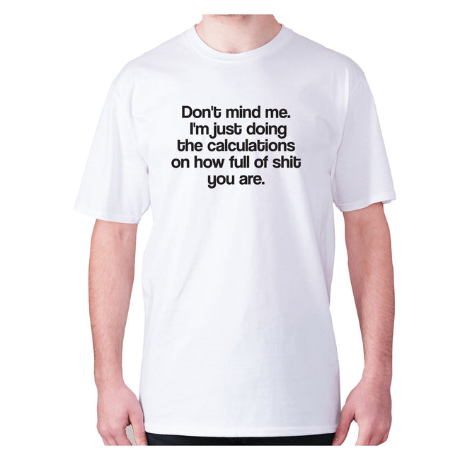 Don't mind me. I'm just doing the calculations on how full of shit you are - men's premium t-shirt - Graphic Gear