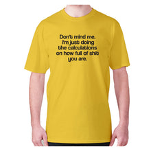Load image into Gallery viewer, Don't mind me. I'm just doing the calculations on how full of shit you are - men's premium t-shirt - Yellow / S - Graphic Gear