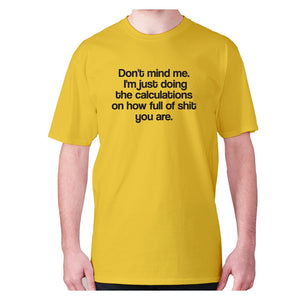 Don't mind me. I'm just doing the calculations on how full of shit you are - men's premium t-shirt - Yellow / S - Graphic Gear