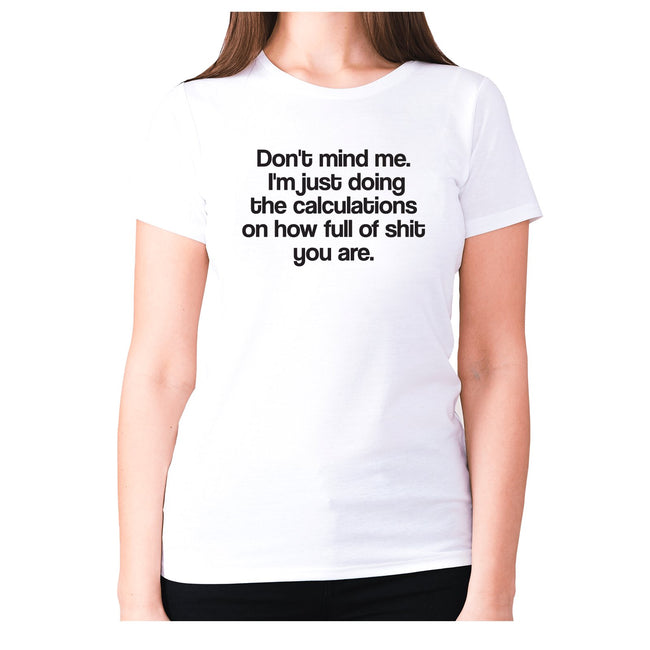 Don't mind me. I'm just doing the calculations on how full of shit you are - women's premium t-shirt - Graphic Gear