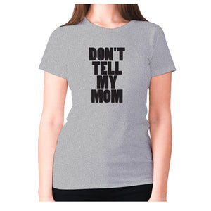 Don't tell my mom - women's premium t-shirt - Graphic Gear