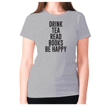 Load image into Gallery viewer, Drink tea read books be happy - women's premium t-shirt - Graphic Gear
