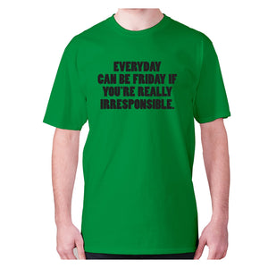 Everyday can be Friday if you're really irresponsible - men's premium t-shirt - Graphic Gear