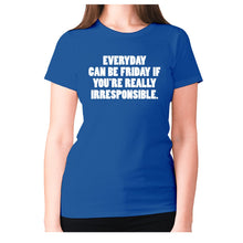 Load image into Gallery viewer, Everyday can be Friday if you're really irresponsible - women's premium t-shirt - Graphic Gear