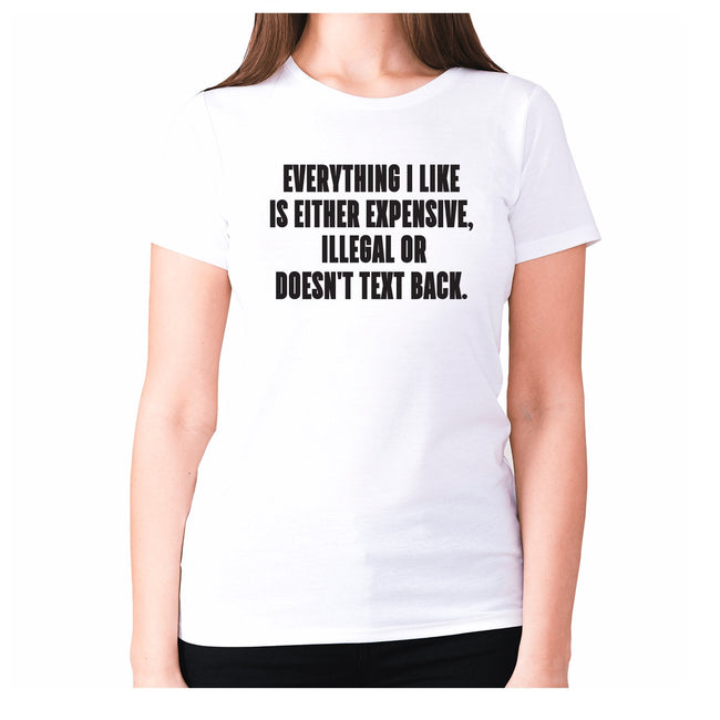 Everything I like is either expensive, illegal or doesn't text back - women's premium t-shirt - Graphic Gear