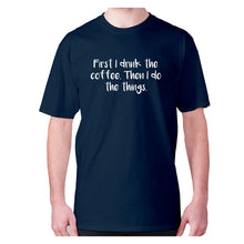 Load image into Gallery viewer, First I drink the coffee. Then I do the things - men's premium t-shirt - Graphic Gear
