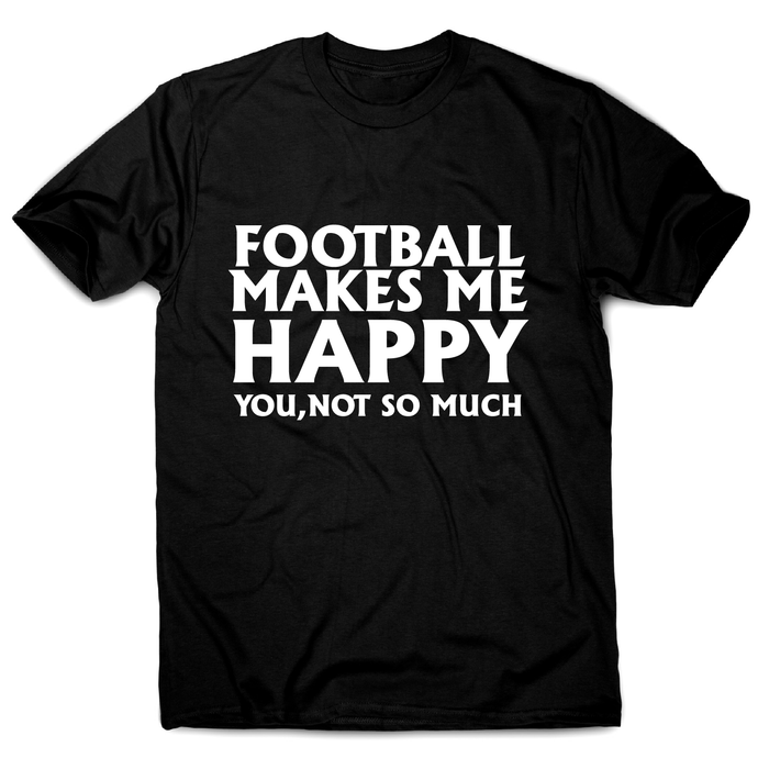 football makes me happy Awesome funny t-shirt men's - Graphic Gear