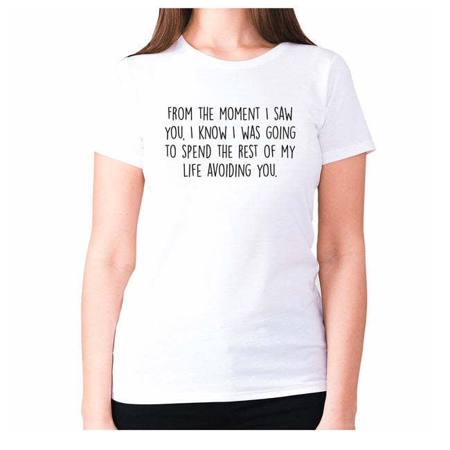 From the moment I saw you, I know I was going to spend the rest of my life avoiding you - women's premium t-shirt - Graphic Gear
