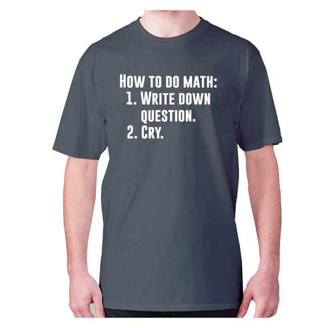 How to do math 1. Write down questions 2.Cry - men's premium t-shirt - Graphic Gear
