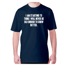 Load image into Gallery viewer, I am starting to think I will never be old enough to know better - men's premium t-shirt - Graphic Gear