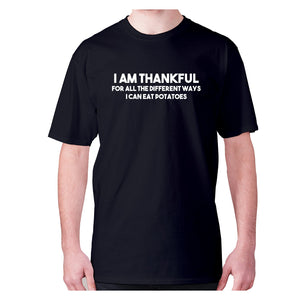 I am thankful for all the different ways I can eat potatoes - men's premium t-shirt - Black / S - Graphic Gear