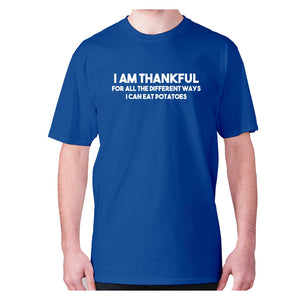 I am thankful for all the different ways I can eat potatoes - men's premium t-shirt - Blue / S - Graphic Gear