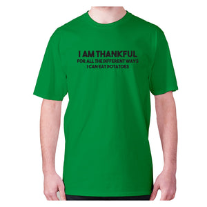 I am thankful for all the different ways I can eat potatoes - men's premium t-shirt - Green / S - Graphic Gear
