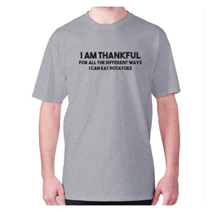 I am thankful for all the different ways I can eat potatoes - men's premium t-shirt - Grey / S - Graphic Gear