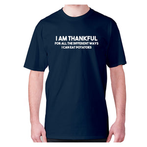 I am thankful for all the different ways I can eat potatoes - men's premium t-shirt - Navy / S - Graphic Gear