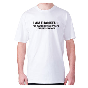 I am thankful for all the different ways I can eat potatoes - men's premium t-shirt - White / S - Graphic Gear