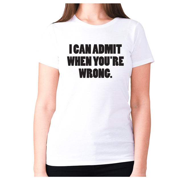 I can admit when you're wrong - women's premium t-shirt - Graphic Gear