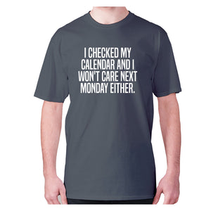 I checked my calendar and I won't care next Monday either - men's premium t-shirt - Charcoal / S - Graphic Gear