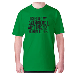 I checked my calendar and I won't care next Monday either - men's premium t-shirt - Green / S - Graphic Gear
