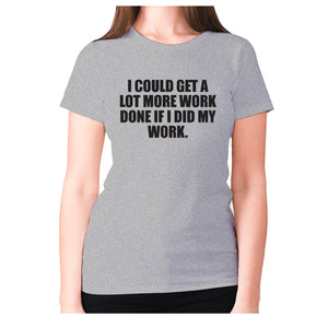 I could get a lot more work done if I did my work - women's premium t-shirt - Graphic Gear