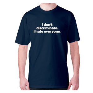 I don't discriminate. I hate everyone - men's premium t-shirt - Navy / S - Graphic Gear