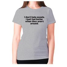 Load image into Gallery viewer, I don't hate people, I just feel better when they aren't around - women's premium t-shirt - Grey / S - Graphic Gear