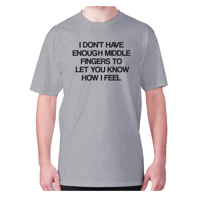 I don't have enough middle fingers to let you know how i feel - men's premium t-shirt - Graphic Gear