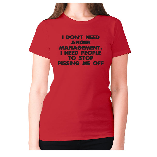 I don't need anger management. I need people to stop pissing me off - women's premium t-shirt - Graphic Gear