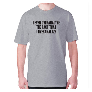 I even overanalyze the fact that I overanalyze - men's premium t-shirt - Grey / S - Graphic Gear