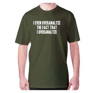 I even overanalyze the fact that I overanalyze - men's premium t-shirt - Military Green / S - Graphic Gear