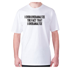 Load image into Gallery viewer, I even overanalyze the fact that I overanalyze - men's premium t-shirt - White / S - Graphic Gear