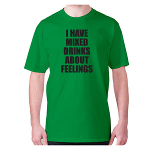 I have mixed drinks about feelings - men's premium t-shirt - Green / S - Graphic Gear