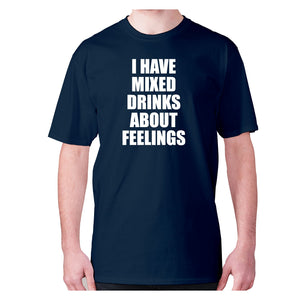 I have mixed drinks about feelings - men's premium t-shirt - Navy / S - Graphic Gear