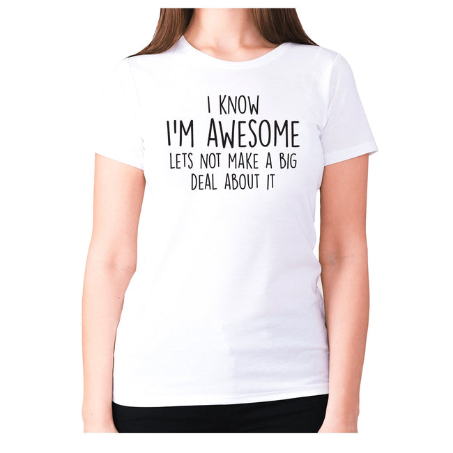 I know I'm awesome lets not make a big deal about it - women's premium t-shirt - Graphic Gear