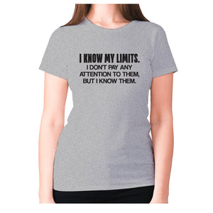 I know my limits. I don't pay any attention to them, but i know them - women's premium t-shirt - Grey / S - Graphic Gear
