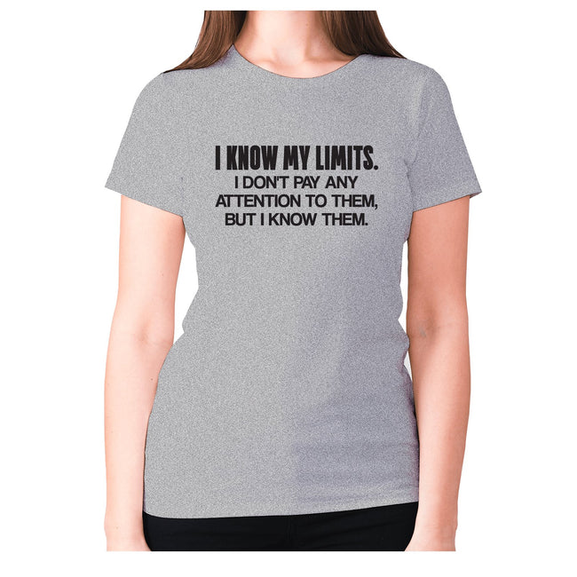 I know my limits. I don't pay any attention to them, but i know them - women's premium t-shirt - Graphic Gear