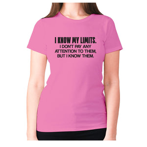 I know my limits. I don't pay any attention to them, but i know them - women's premium t-shirt - Pink / S - Graphic Gear
