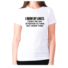 Load image into Gallery viewer, I know my limits. I don't pay any attention to them, but i know them - women's premium t-shirt - White / S - Graphic Gear