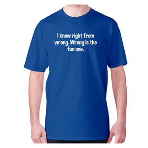 I know right from wrong. Wrong is the fun one - men's premium t-shirt - Graphic Gear