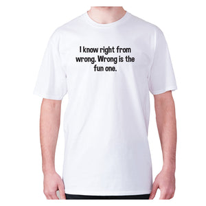 I know right from wrong. Wrong is the fun one - men's premium t-shirt - White / S - Graphic Gear