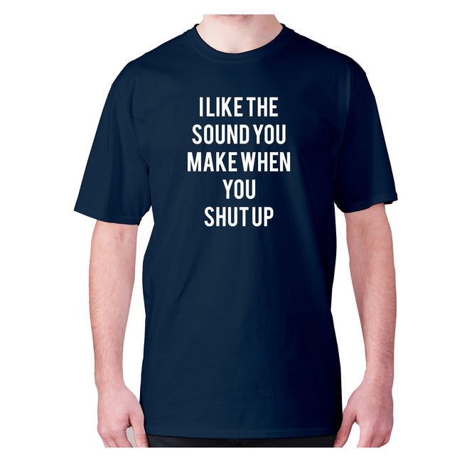 I like the sound you make when you shut up - men's premium t-shirt - Graphic Gear