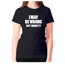Load image into Gallery viewer, I may be wrong but I doubt it - women's premium t-shirt - Black / S - Graphic Gear