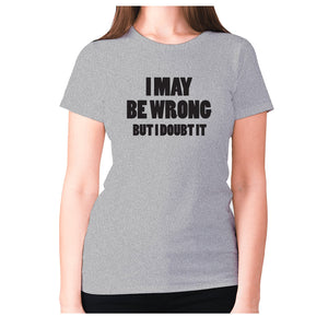 I may be wrong but I doubt it - women's premium t-shirt - Grey / S - Graphic Gear