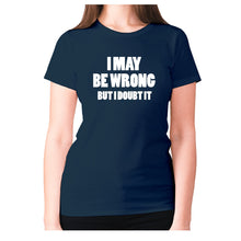 Load image into Gallery viewer, I may be wrong but I doubt it - women's premium t-shirt - Navy / S - Graphic Gear