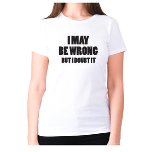 I may be wrong but I doubt it - women's premium t-shirt - White / S - Graphic Gear