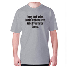 Load image into Gallery viewer, I may look calm, but in my head I've killed you three times - men's premium t-shirt - Grey / S - Graphic Gear