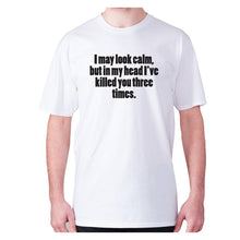 Load image into Gallery viewer, I may look calm, but in my head I've killed you three times - men's premium t-shirt - White / S - Graphic Gear